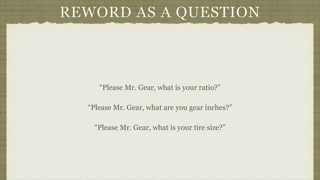 "REWORD AS A QUESTION ""Please Mr. Gear, what is ..."