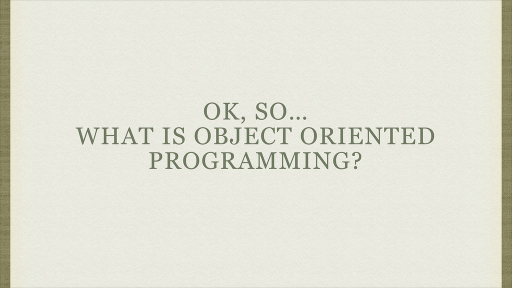 OK, SO… WHAT IS OBJECT ORIENTED PROGRAMMING?