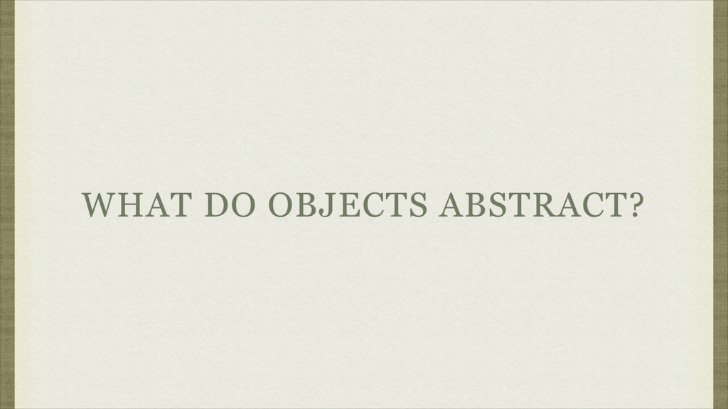 WHAT DO OBJECTS ABSTRACT?