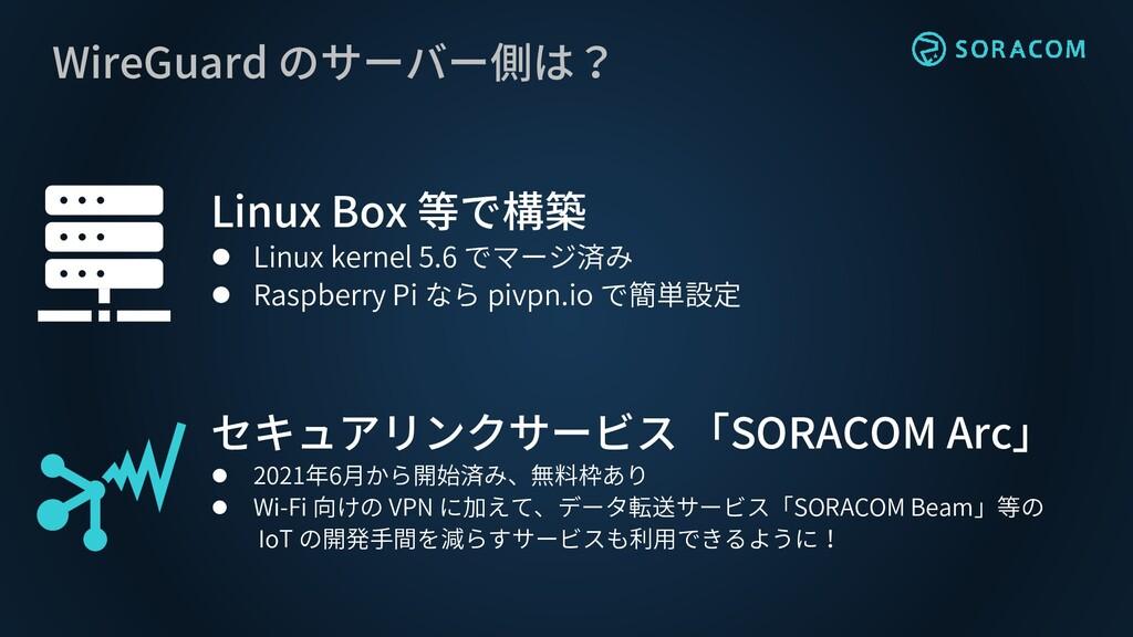 WireGuard のサーバー側は? Linux Box 等で構築 ⚫ Linux kerne...