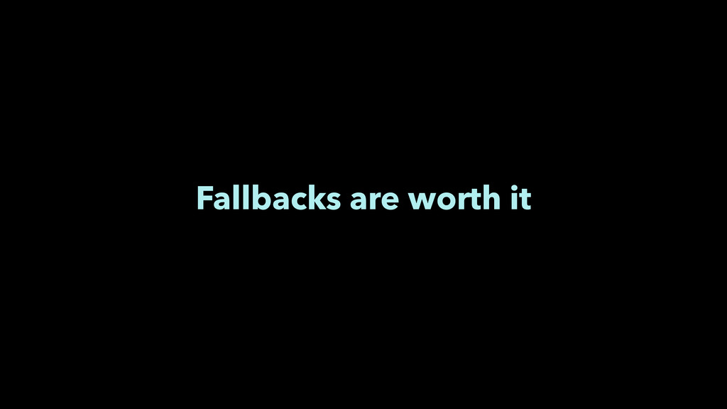 Fallbacks are worth it