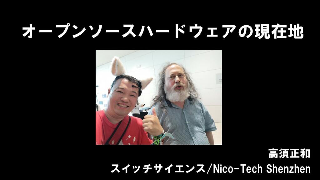 オープンソースハードウェアの現在地 高須正和 スイッチサイエンス/Nico-Tech Shen...