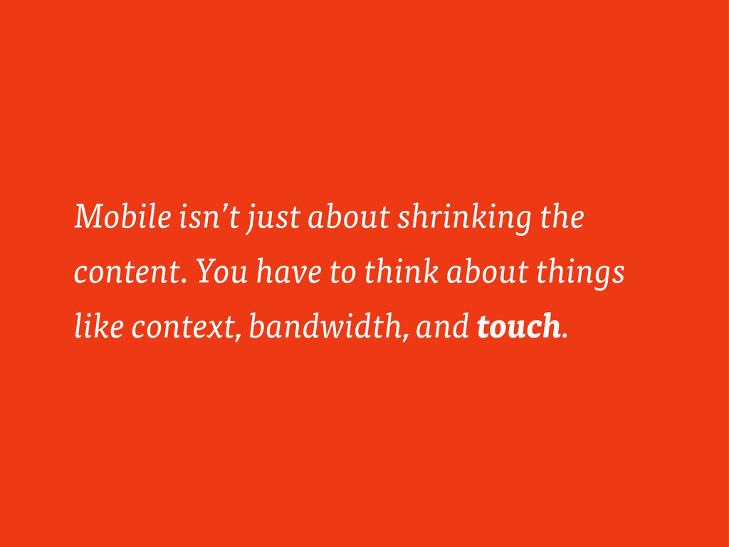 Mobile isn't just about shrinking the content. ...