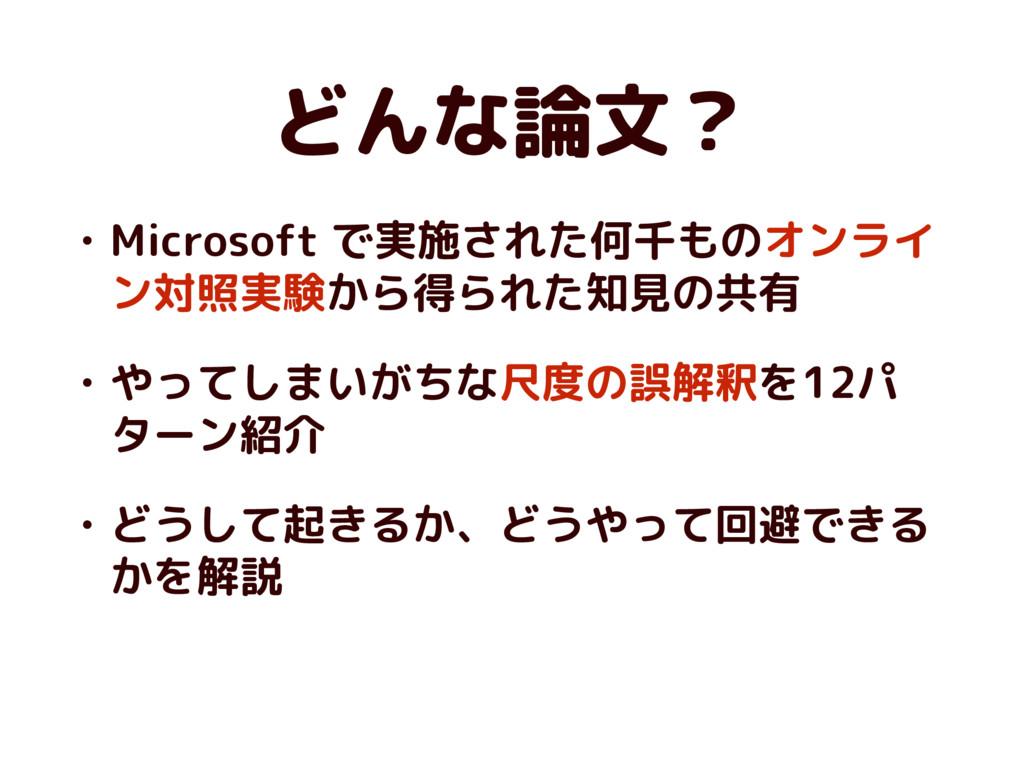 どんな論文? • Microsoft で実施された何千ものオンライ ン対照実験から得られた知見...