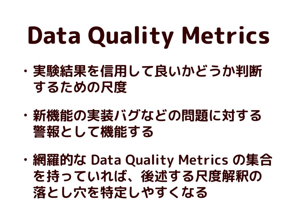 Data Quality Metrics • 実験結果を信用して良いかどうか判断 するための尺...