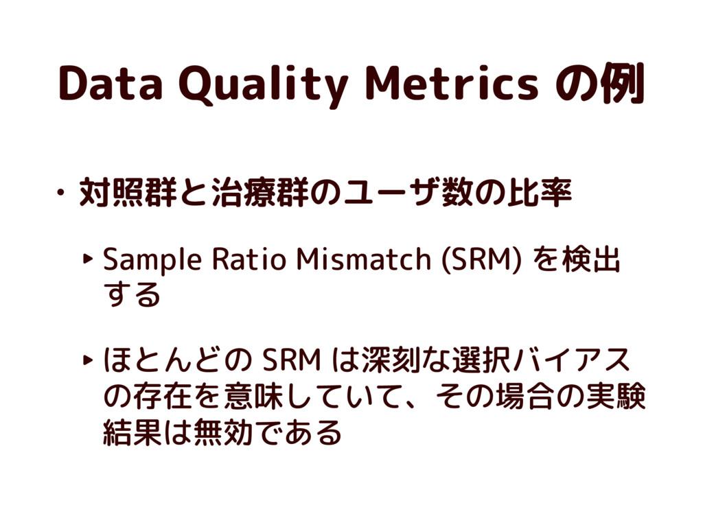 Data Quality Metrics の例 • 対照群と治療群のユーザ数の比率 ‣ Sam...