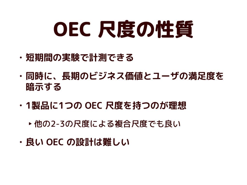 OEC 尺度の性質 • 短期間の実験で計測できる • 同時に、長期のビジネス価値とユーザの満足...