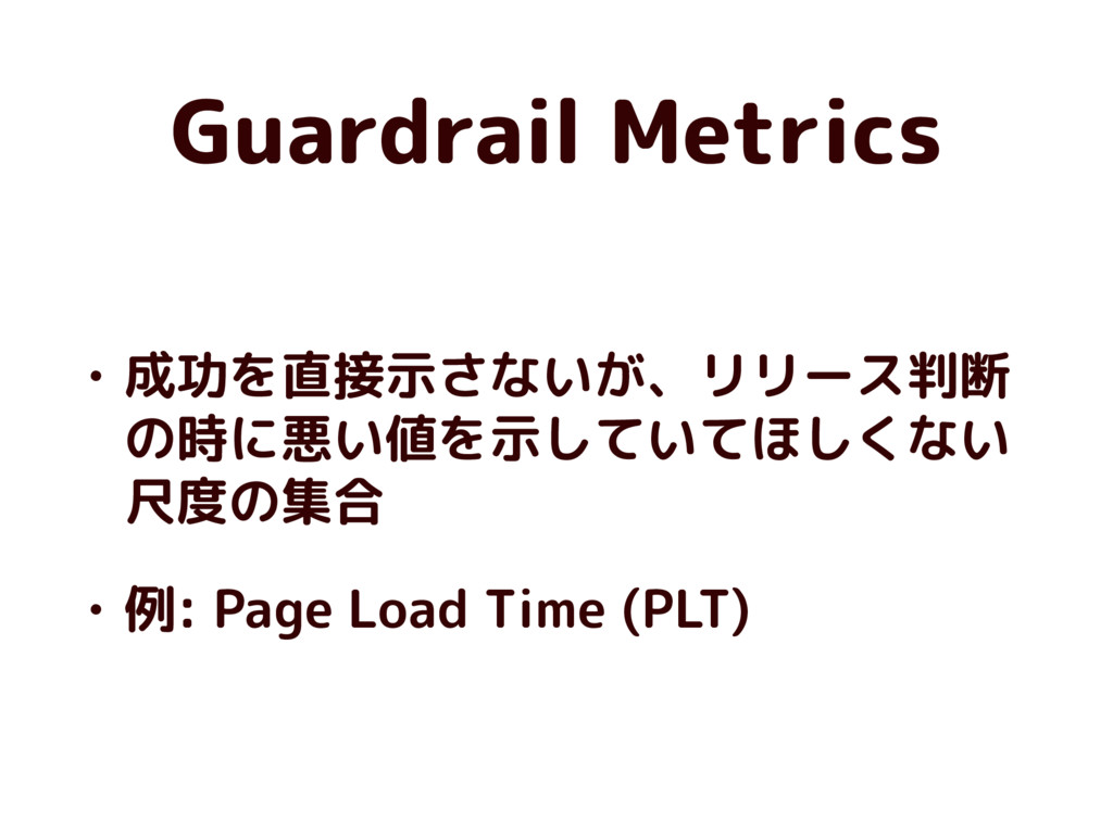 Guardrail Metrics • 成功を直接示さないが、リリース判断 の時に悪い値を示し...