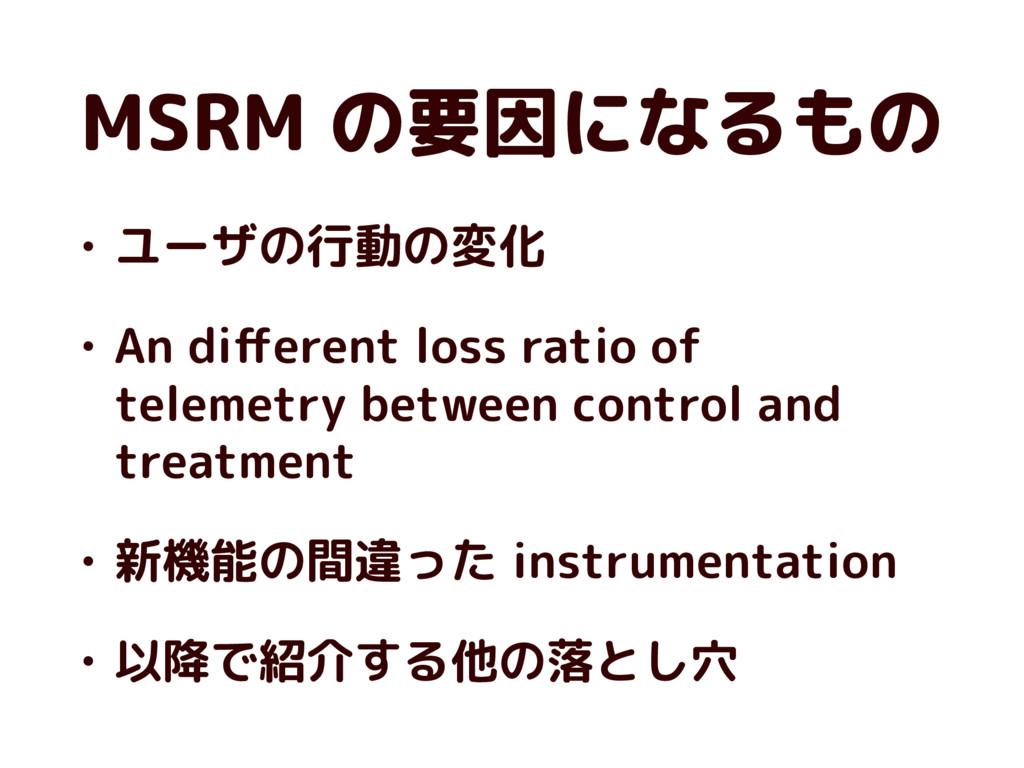 MSRM の要因になるもの • ユーザの行動の変化 • An different loss ra...