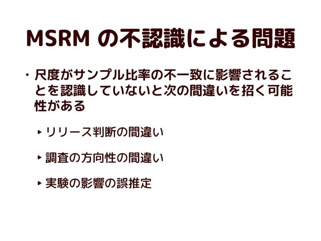 MSRM の不認識による問題 • 尺度がサンプル比率の不一致に影響されるこ とを認識していない...
