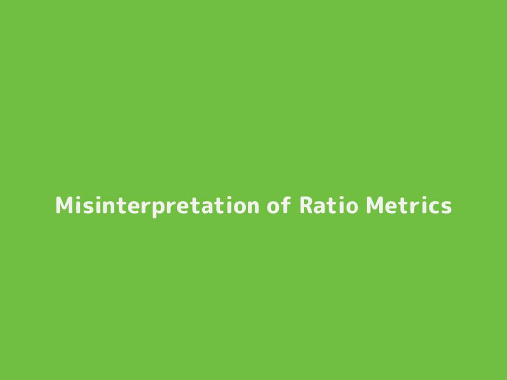 Misinterpretation of Ratio Metrics
