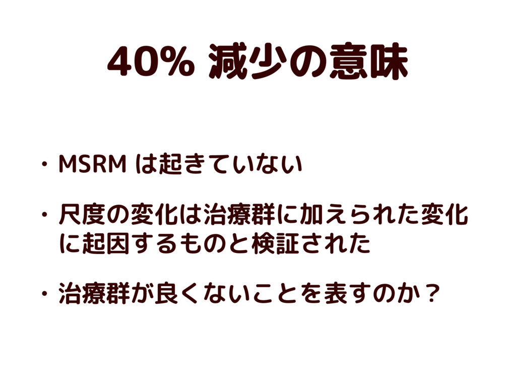40% 減少の意味 • MSRM は起きていない • 尺度の変化は治療群に加えられた変化 に起...