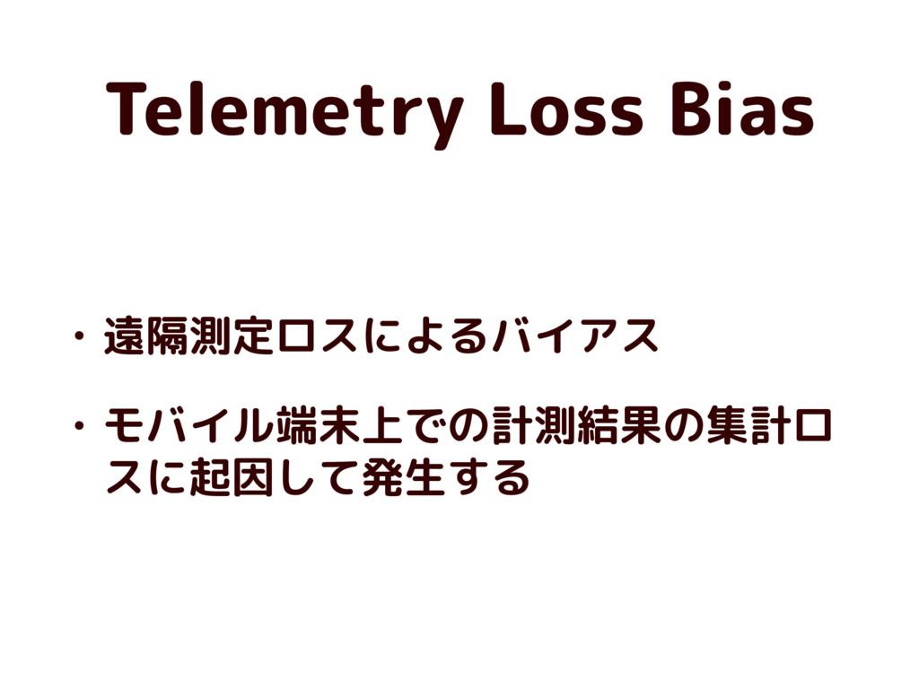 Telemetry Loss Bias • 遠隔測定ロスによるバイアス • モバイル端末上での...