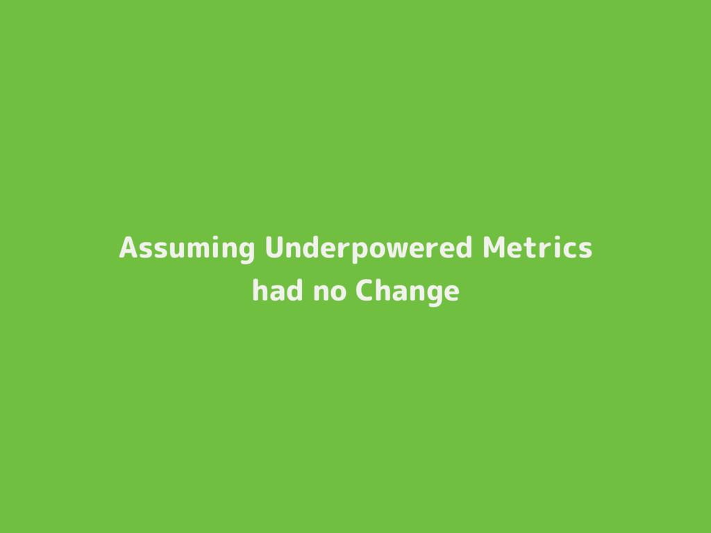 Assuming Underpowered Metrics had no Change