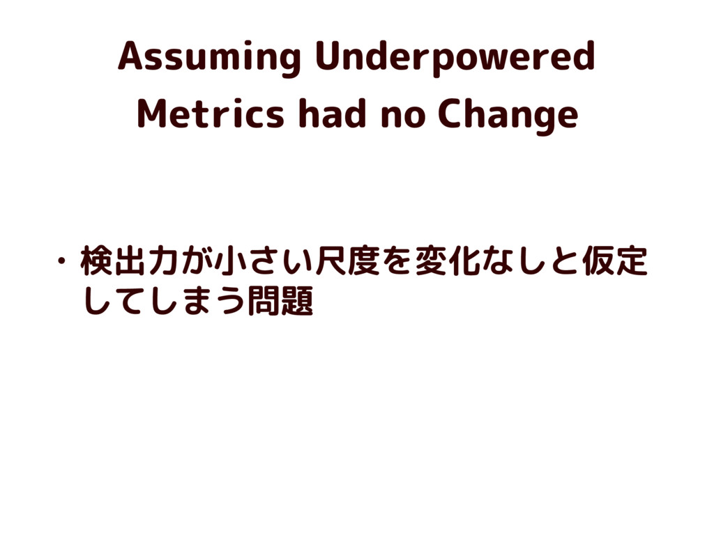 Assuming Underpowered Metrics had no Change • 検...