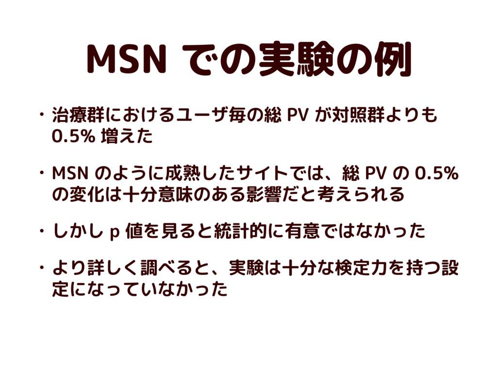 MSN での実験の例 • 治療群におけるユーザ毎の総 PV が対照群よりも 0.5% 増えた ...