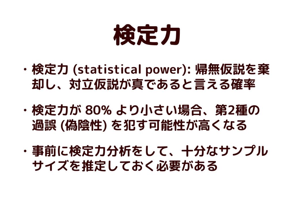 検定力 • 検定力 (statistical power): 帰無仮説を棄 却し、対立仮説が真...
