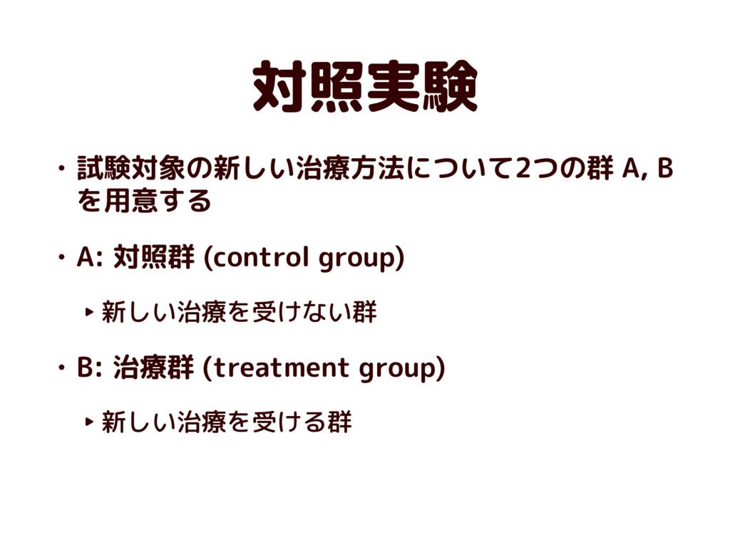 対照実験 • 試験対象の新しい治療方法について2つの群 A, B を用意する • A: 対照群...
