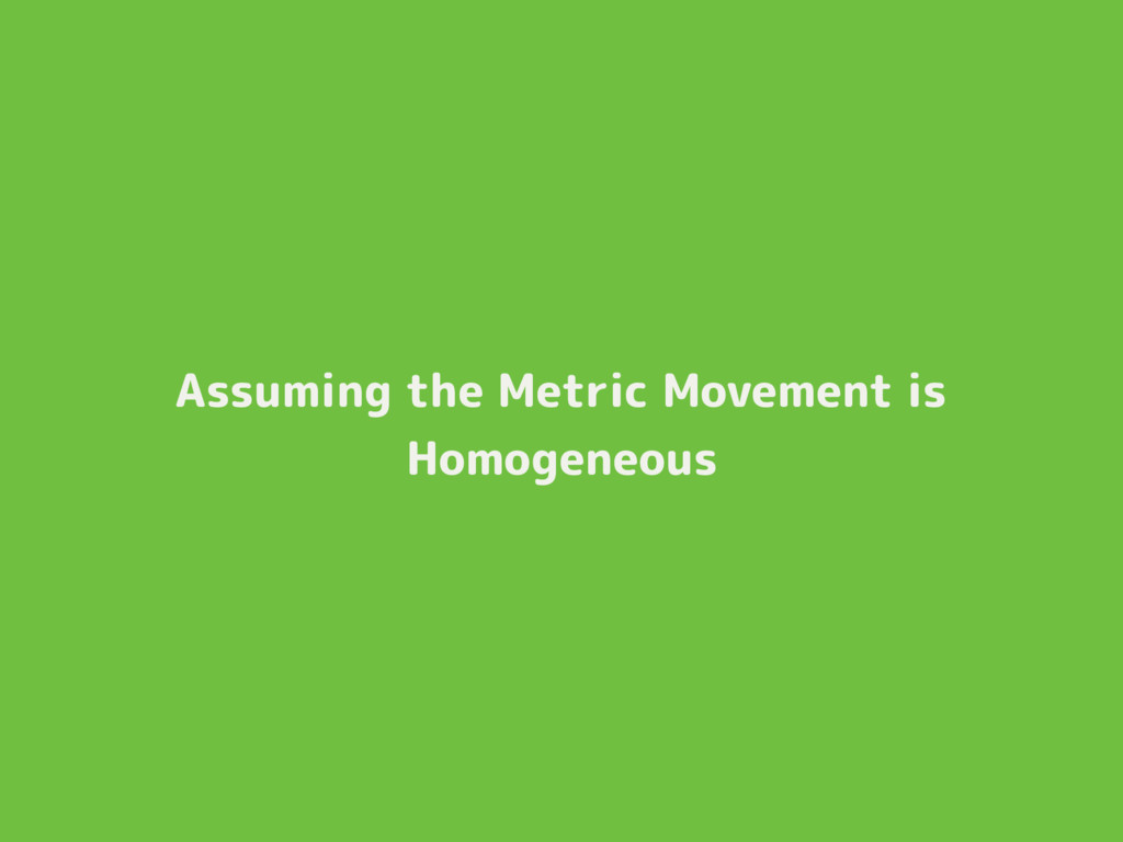 Assuming the Metric Movement is Homogeneous