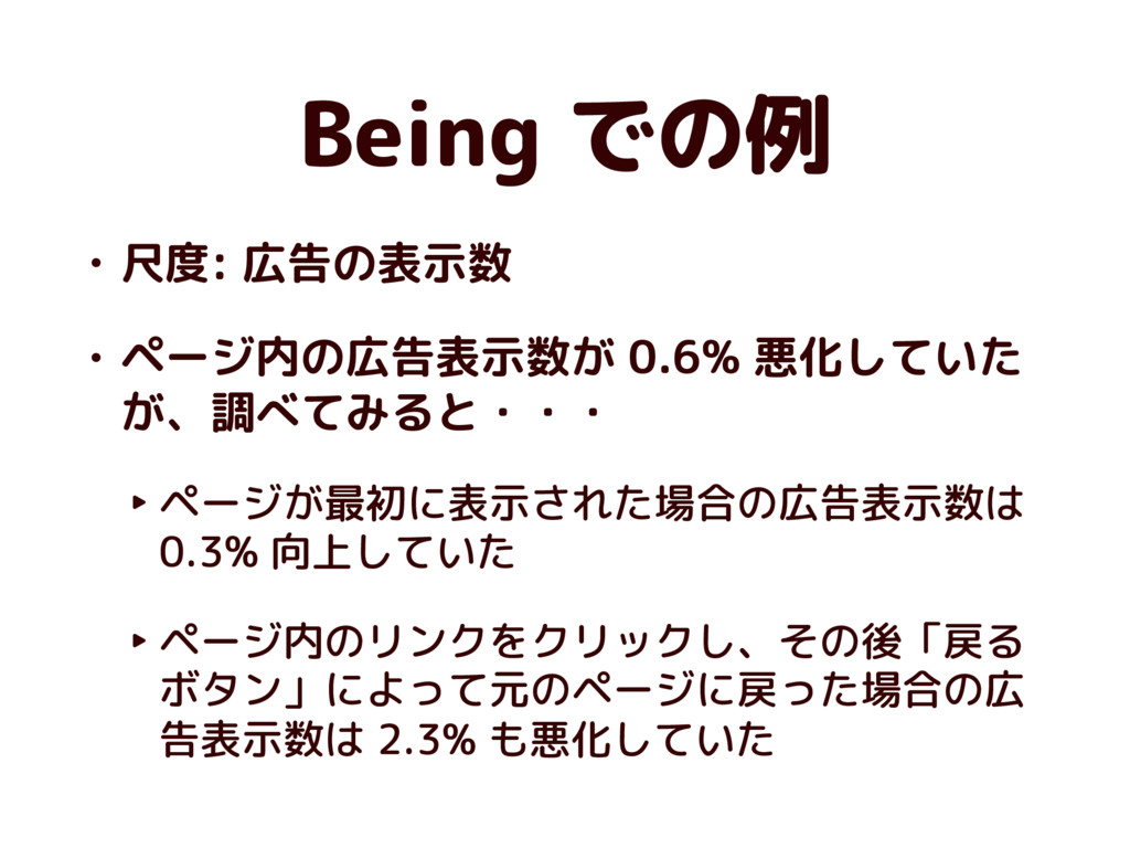 Being での例 • 尺度: 広告の表示数 • ページ内の広告表示数が 0.6% 悪化してい...