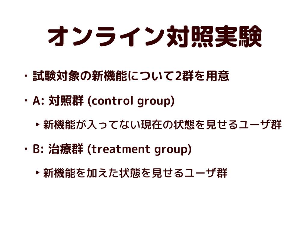 オンライン対照実験 • 試験対象の新機能について2群を用意 • A: 対照群 (control...