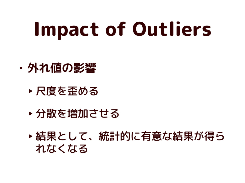 Impact of Outliers • 外れ値の影響 ‣ 尺度を歪める ‣ 分散を増加させる...