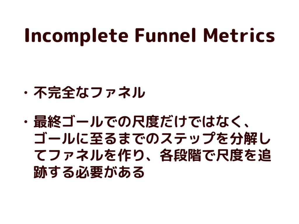 Incomplete Funnel Metrics • 不完全なファネル • 最終ゴールでの尺...