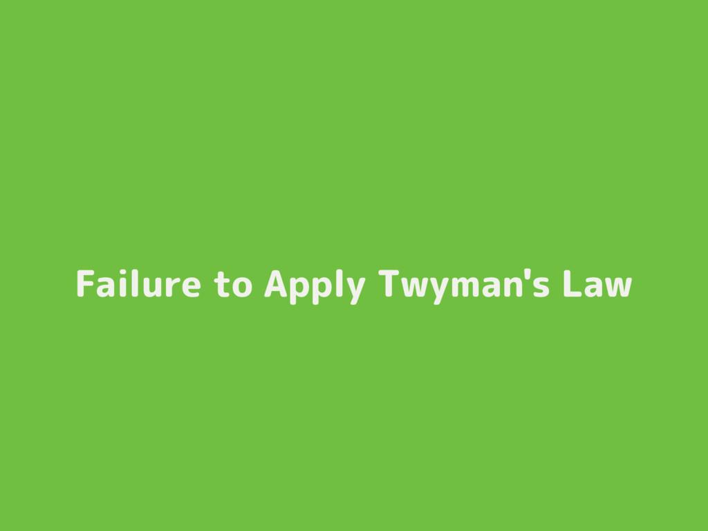 Failure to Apply Twyman's Law