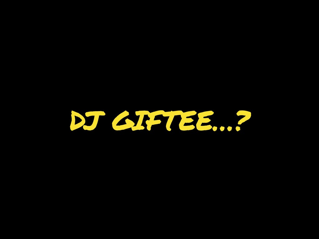 DJ GIFTEE…?