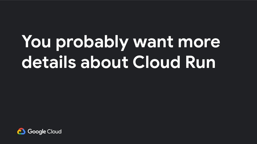 You probably want more details about Cloud Run