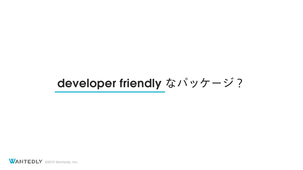 ©2019 Wantedly, Inc. developer friendly ͳύοέʔδʁ