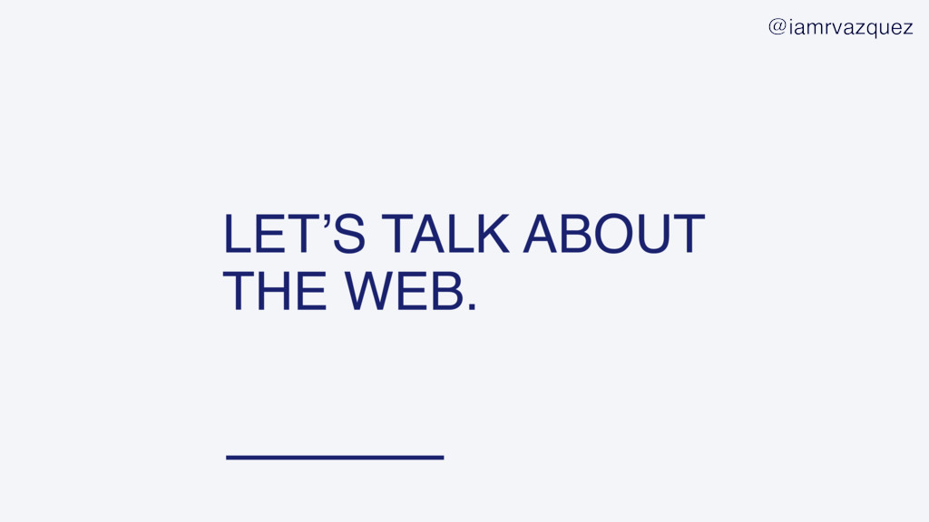 LET'S TALK ABOUT THE WEB. @iamrvazquez