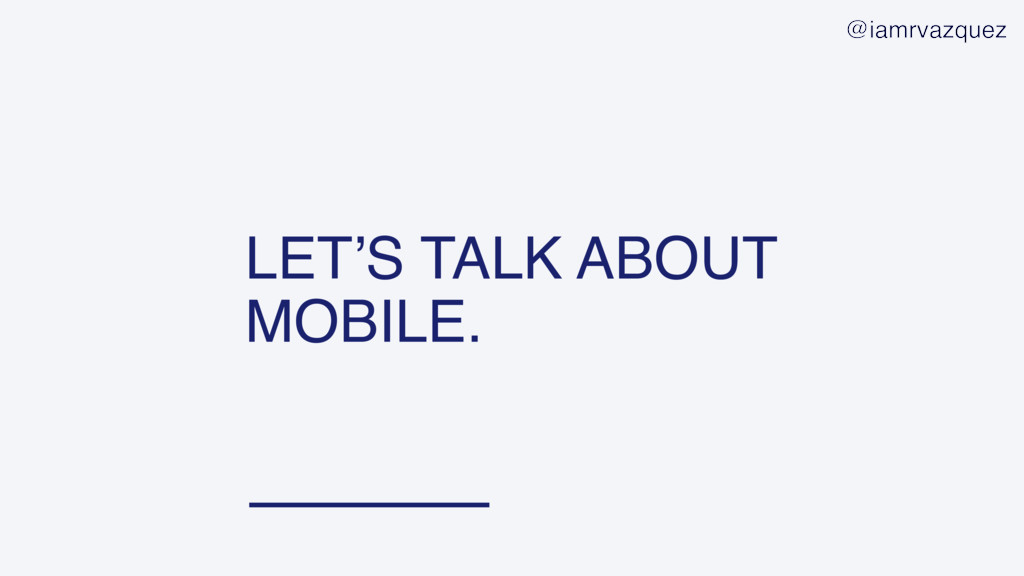 LET'S TALK ABOUT MOBILE. @iamrvazquez