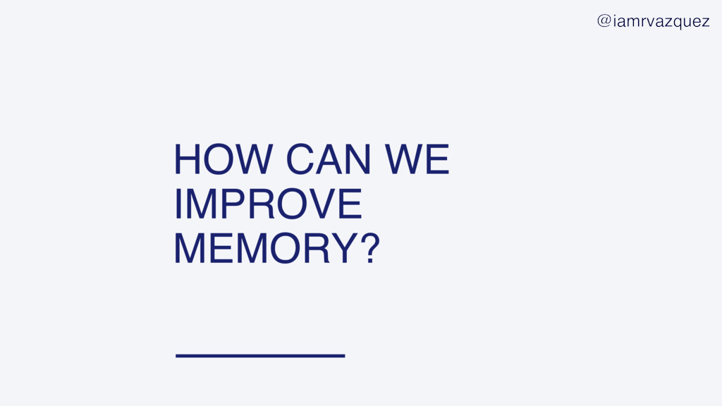 HOW CAN WE IMPROVE MEMORY? @iamrvazquez