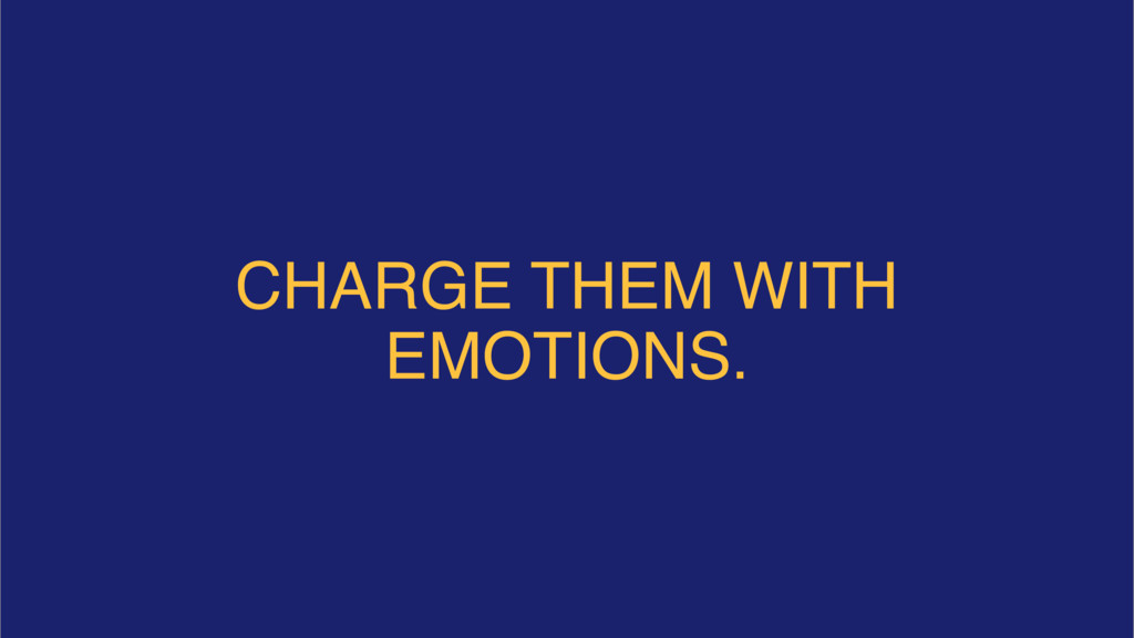 CHARGE THEM WITH EMOTIONS.