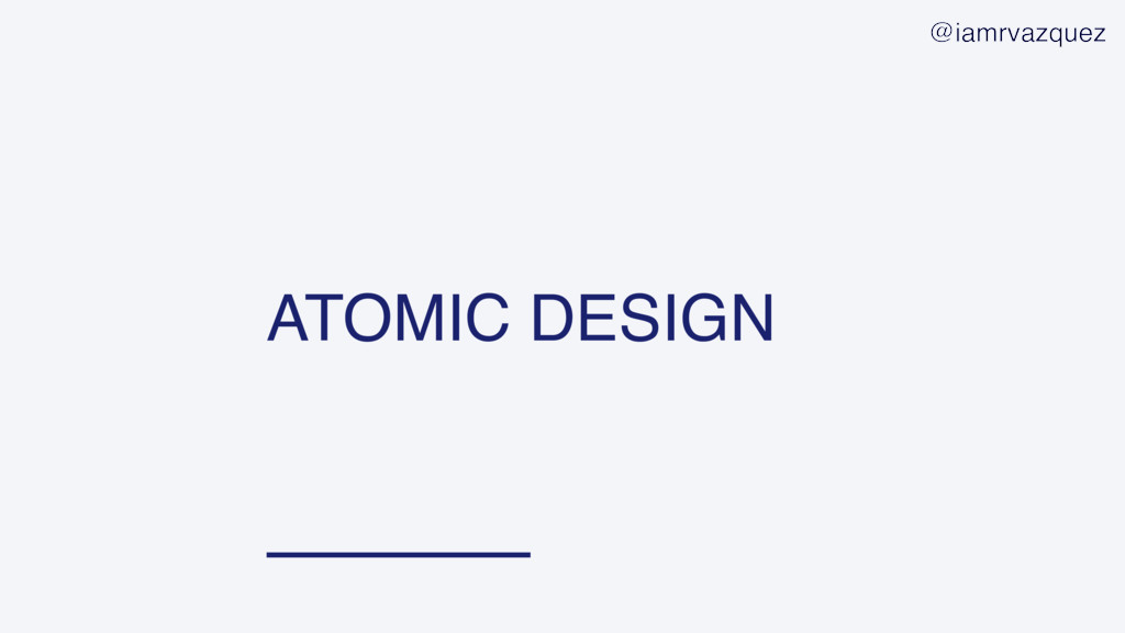 ATOMIC DESIGN @iamrvazquez