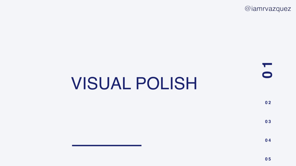 VISUAL POLISH 0 1 0 2 0 3 0 4 0 5 @iamrvazquez
