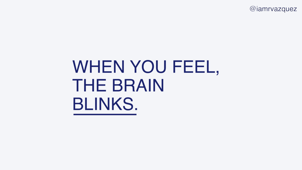 WHEN YOU FEEL, THE BRAIN BLINKS. @iamrvazquez