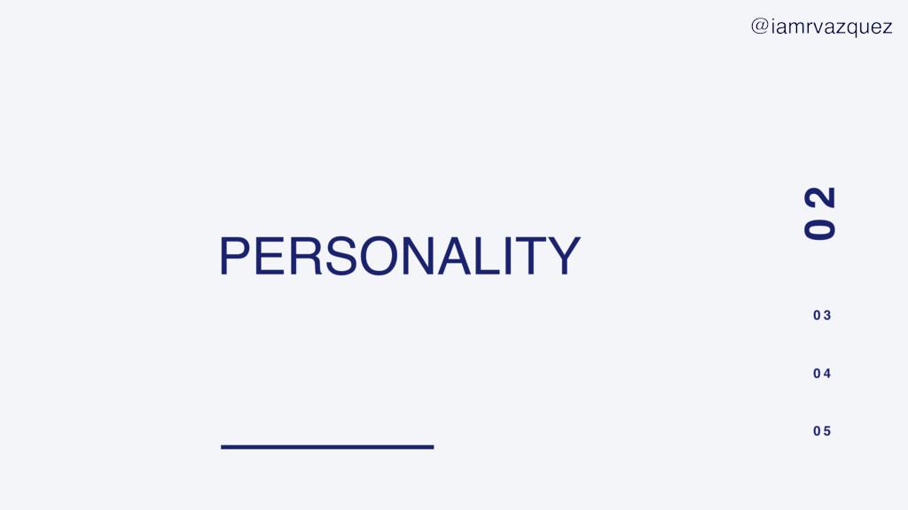 PERSONALITY 0 2 0 3 0 4 0 5 @iamrvazquez