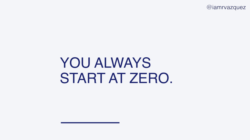 YOU ALWAYS START AT ZERO. @iamrvazquez
