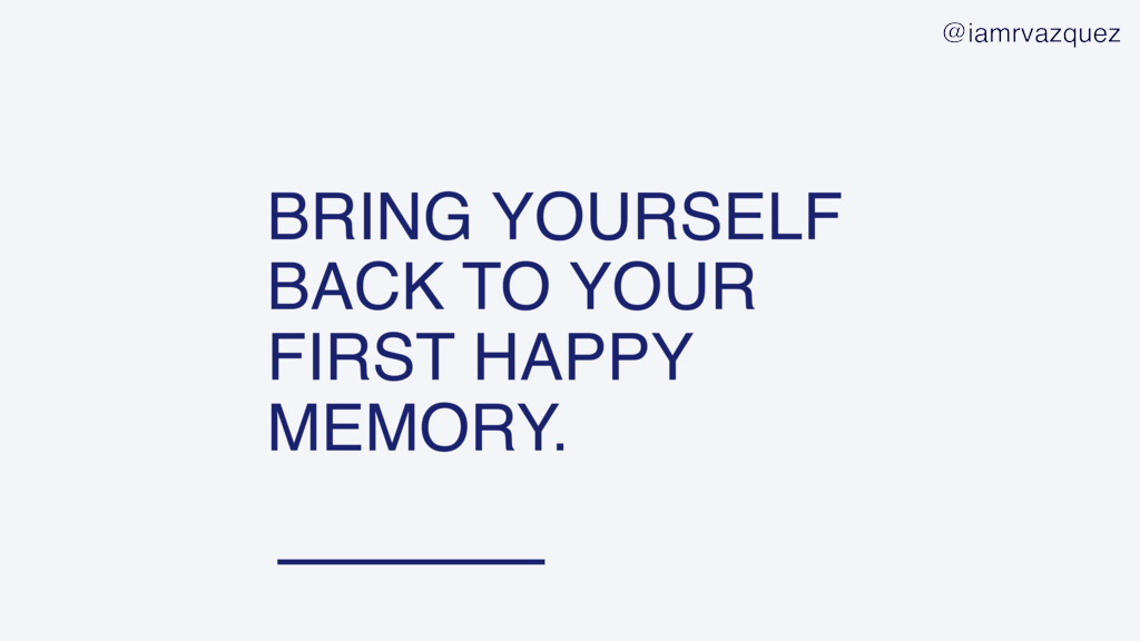 BRING YOURSELF BACK TO YOUR FIRST HAPPY MEMORY....
