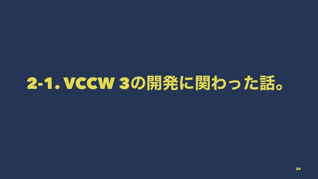 2-1. VCCW 3ͷ։ൃʹؔΘͬͨɻ 20