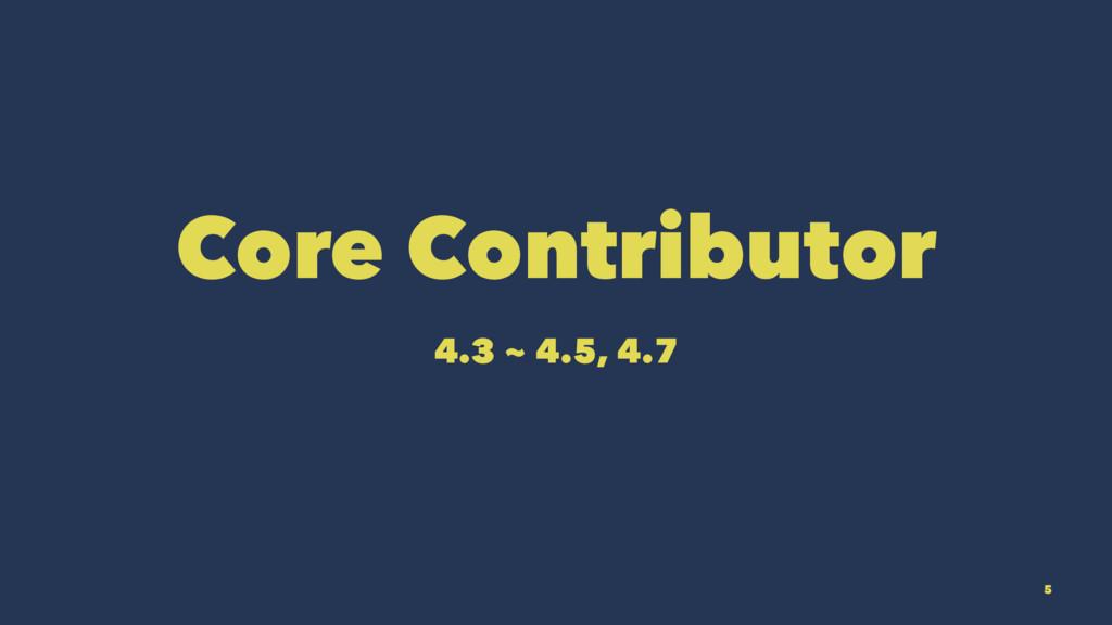 Core Contributor 4.3 ~ 4.5, 4.7 5