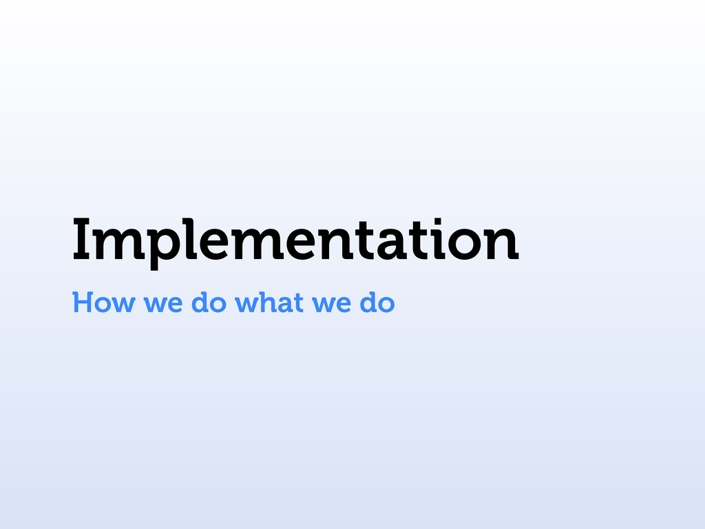 Implementation How we do what we do