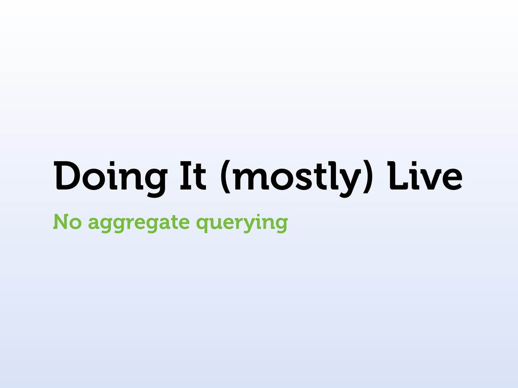 Doing It (mostly) Live No aggregate querying