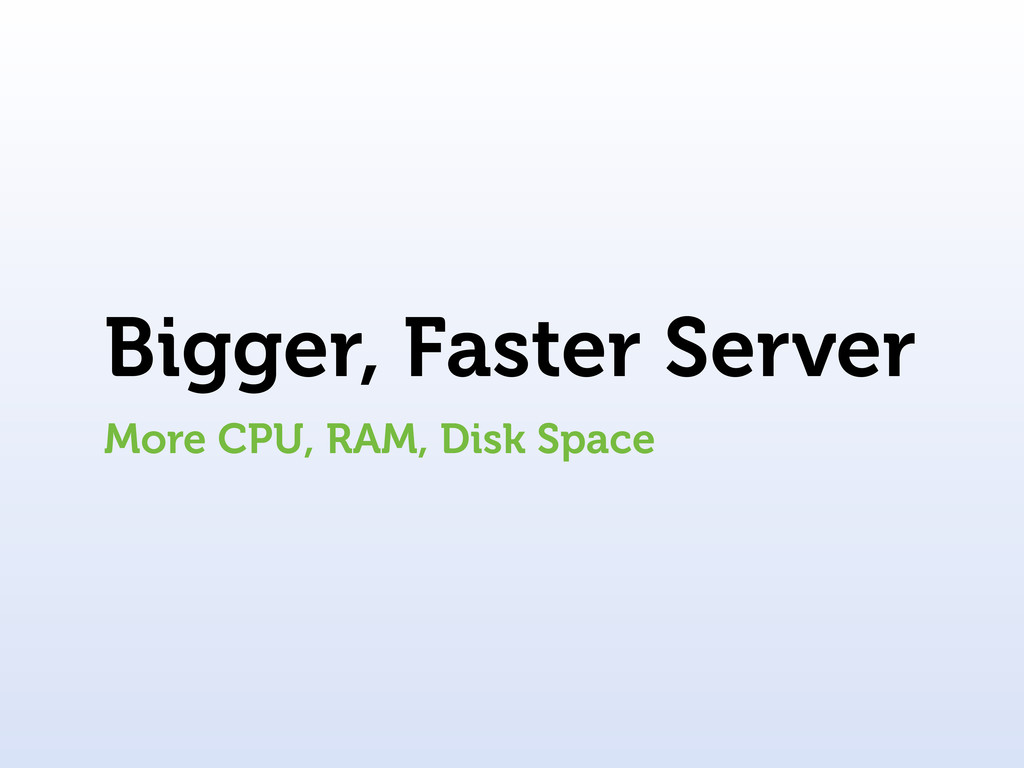 Bigger, Faster Server More CPU, RAM, Disk Space