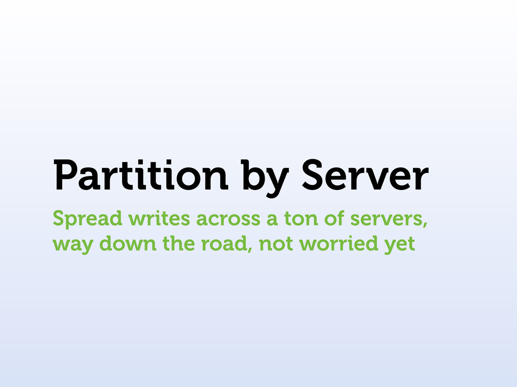 Partition by Server Spread writes across a ton ...