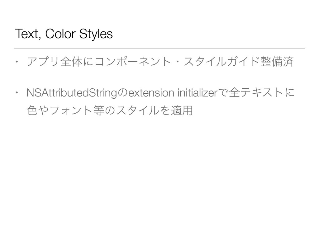 Text, Color Styles • ΞϓϦશମʹίϯϙʔωϯτɾελΠϧΨΠυඋࡁ •...