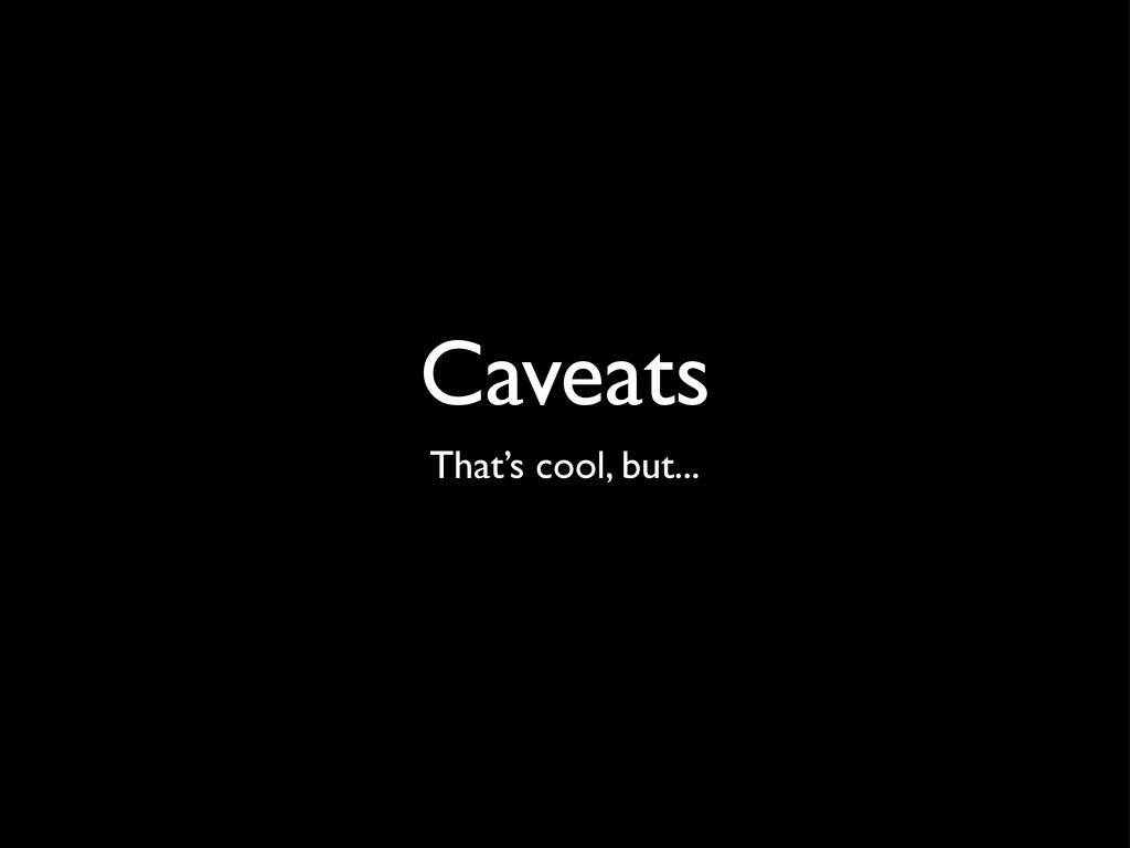 Caveats That's cool, but...