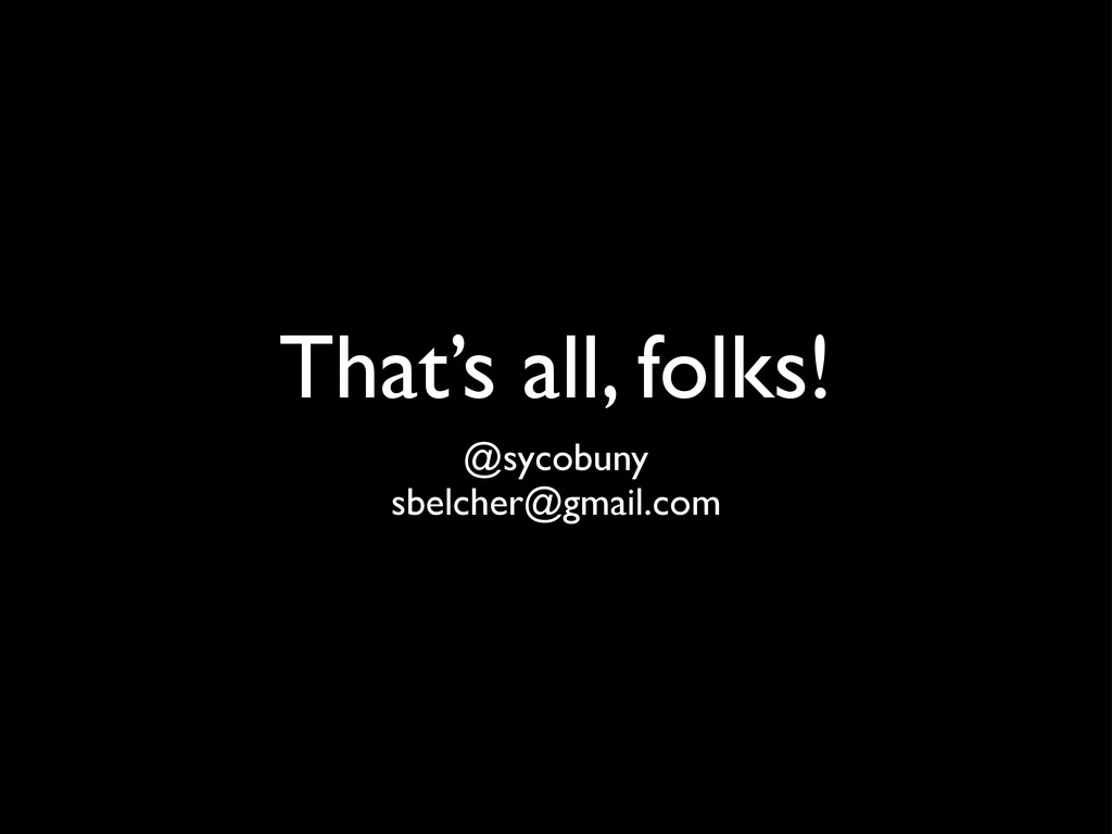 That's all, folks! @sycobuny sbelcher@gmail.com